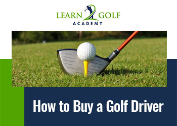 How to Buy a Golf Driver (Consider These 6 Key Factors)